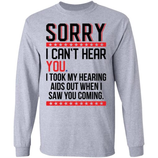 Sorry i can't hear you i took my hearing aids out when i saw you coming shirt $19.95 redirect05252021040509