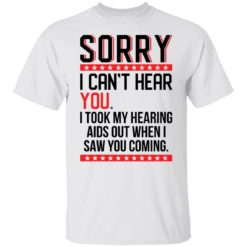 Sorry i can't hear you i took my hearing aids out when i saw you coming shirt $19.95 redirect05252021040509 6