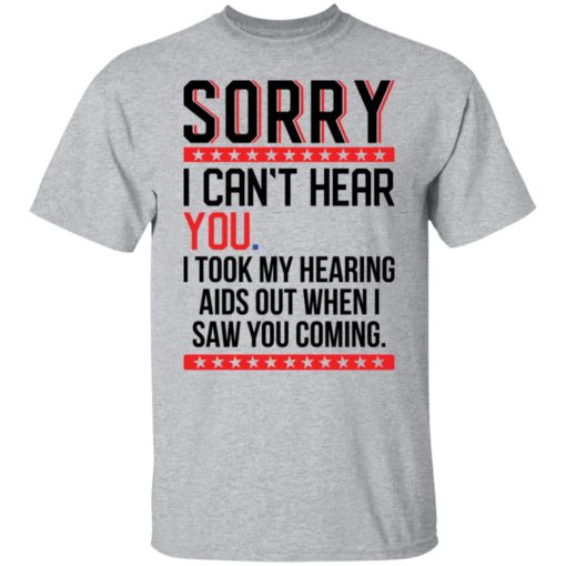 Sorry i can't hear you i took my hearing aids out when i saw you coming shirt $19.95 redirect05252021040509 7