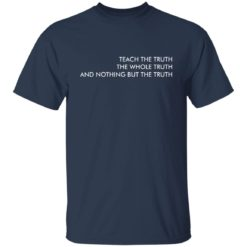 Teach the truth the whole truth and nothing but the truth shirt $19.95 redirect05262021220557 1