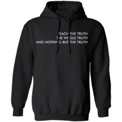 Teach the truth the whole truth and nothing but the truth shirt $19.95 redirect05262021220557 6