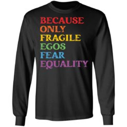 Because only fragile egos fear equality shirt $19.95 redirect05312021230553 4