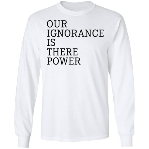 Our ignorance is the power shirt $19.95 redirect06172021020601 3