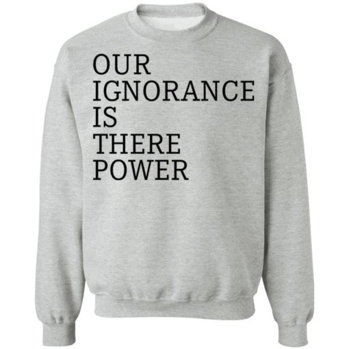 Our ignorance is the power shirt $19.95 redirect06172021020601 6