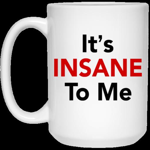 It's insane to me mug $16.95 redirect06182021000619 2