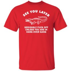 See you later seriously fuck off unless you are in hang over gang shirt $19.95 redirect06262021230642 1