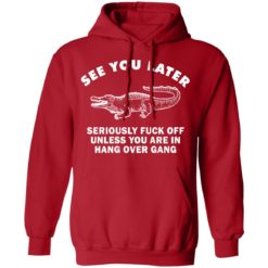 See you later seriously fuck off unless you are in hang over gang shirt $19.95 redirect06262021230642 5