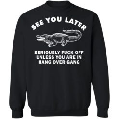 See you later seriously fuck off unless you are in hang over gang shirt $19.95 redirect06262021230642 6