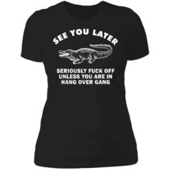 See you later seriously fuck off unless you are in hang over gang shirt $19.95 redirect06262021230642 8