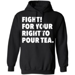 Fight for your right to pour tea shirt $19.95 redirect06272021230628 4