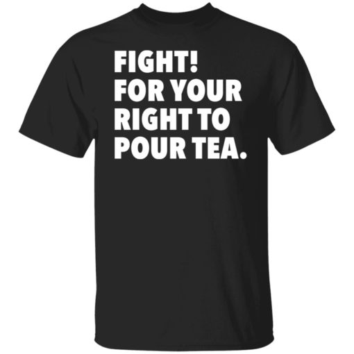 Fight for your right to pour tea shirt $19.95 redirect06272021230628