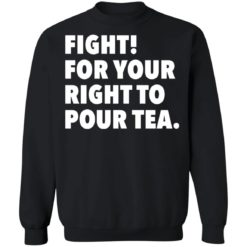 Fight for your right to pour tea shirt $19.95 redirect06272021230628 6