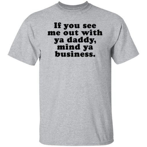 If you see me out with ya daddy mind ya business shirt $19.95 redirect07012021000723 1