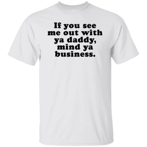 If you see me out with ya daddy mind ya business shirt $19.95 redirect07012021000723