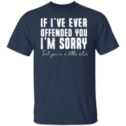 If i've ever offended you i'm sorry that you're a little bitch shirt $19.95 redirect07022021090702 1