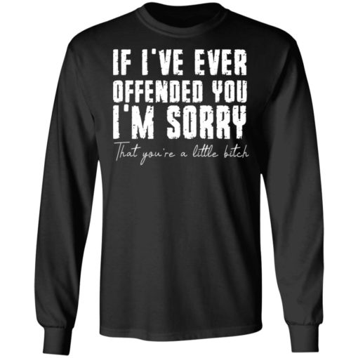 If i've ever offended you i'm sorry that you're a little bitch shirt $19.95 redirect07022021090702 2