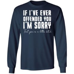 If i've ever offended you i'm sorry that you're a little bitch shirt $19.95 redirect07022021090702 3