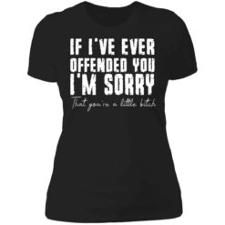 If i've ever offended you i'm sorry that you're a little bitch shirt $19.95 redirect07022021090702 8