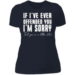If i've ever offended you i'm sorry that you're a little bitch shirt $19.95 redirect07022021090702 9