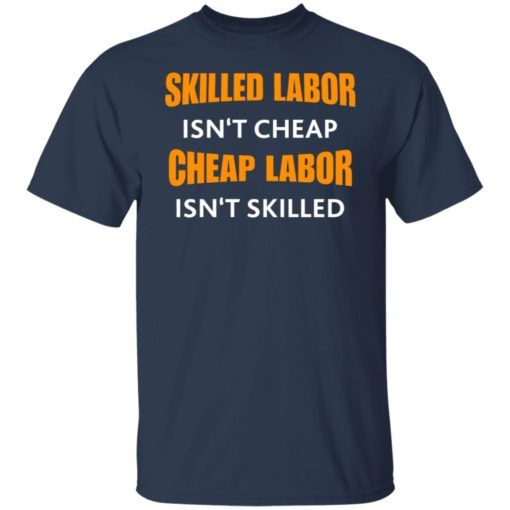 Skilled labor isn't cheap cheap labor isn't skilled shirt $19.95 redirect07042021230725 1