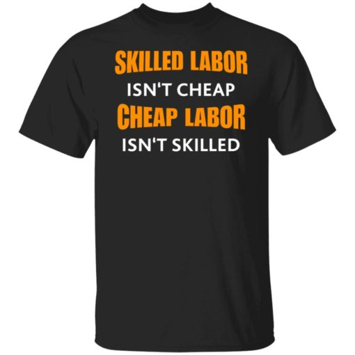 Skilled labor isn't cheap cheap labor isn't skilled shirt $19.95 redirect07042021230725