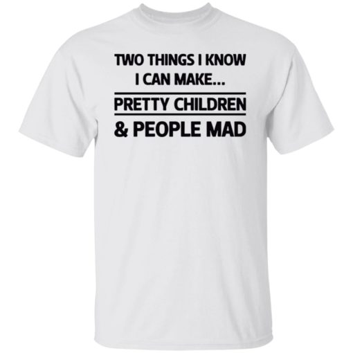 Two things I know I can make pretty children and people mad shirt $19.95 redirect07052021120714