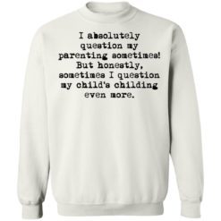 I absolutely question my parenting sometimes shirt $19.95 redirect07082021220716 7