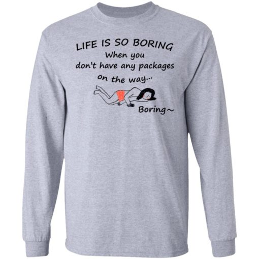 Life is so boring when you don't have any packages shirt $19.95 redirect07082021230707 2
