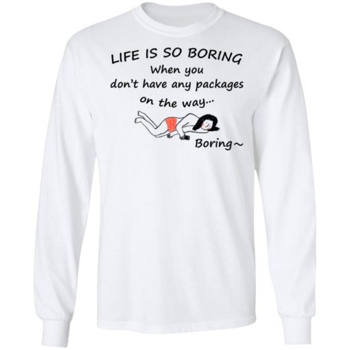 Life is so boring when you don't have any packages shirt $19.95 redirect07082021230707 3