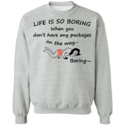 Life is so boring when you don't have any packages shirt $19.95 redirect07082021230707 6