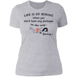 Life is so boring when you don't have any packages shirt $19.95 redirect07082021230707 8