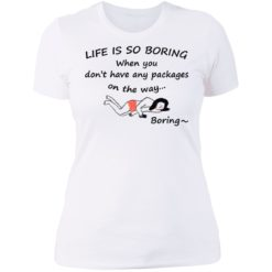 Life is so boring when you don't have any packages shirt $19.95 redirect07082021230707 9