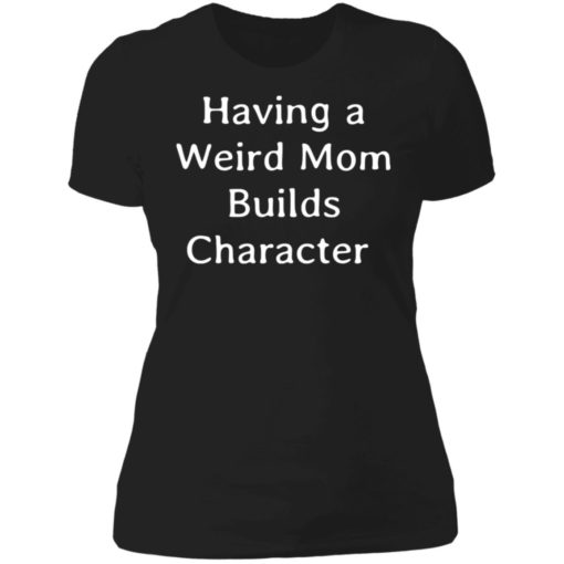 Having a weird mom builds character shirt $24.95 redirect07112021000753 6