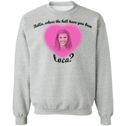 Bella where the hell have you been Loca shirt $19.95 redirect07172021230723 8