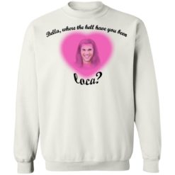 Bella where the hell have you been Loca shirt $19.95 redirect07172021230723 9