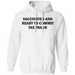 Vaccinated and ready to commit tax fraud shirt $19.95 redirect07192021120737 5