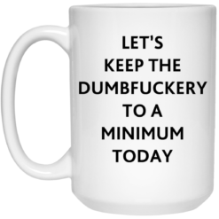 Let's keep the dumbfuckery to a minimum today mug $16.95 redirect07292021110719 2