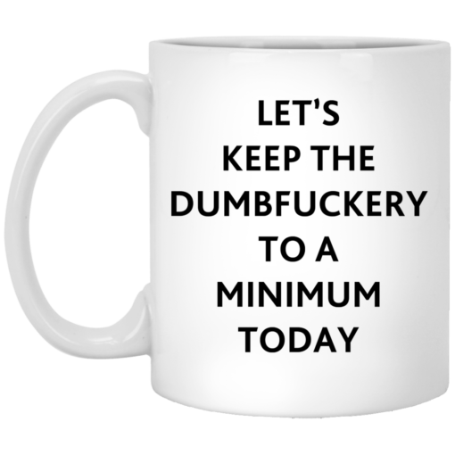 Let's keep the dumbfuckery to a minimum today mug $16.95 redirect07292021110719